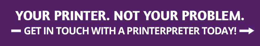 Your printer. Not your problem. Get in touch with a Printerpreter today ->